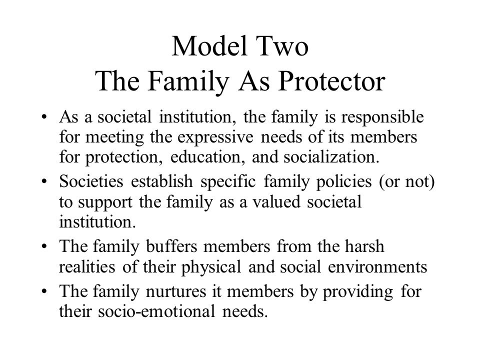 Model Two The Family As Protector As a societal institution, the family is responsible for meeting the expressive needs of its members for protection,