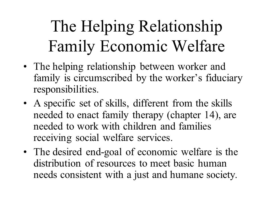 The Helping Relationship Family Economic Welfare When distributing resources to families, social workers also exercise social control by regulating access e.g.