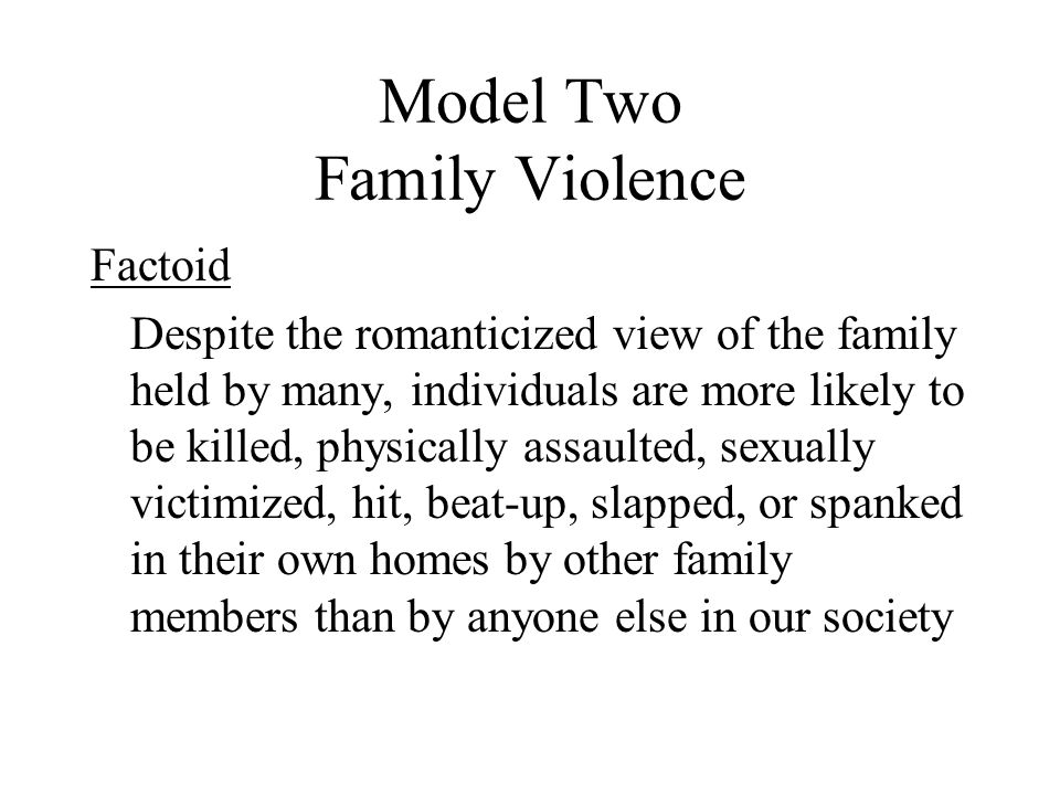 Model Two Family Violence Factoid Despite the romanticized view of the family held by many, individuals are more likely to be killed, physically assau