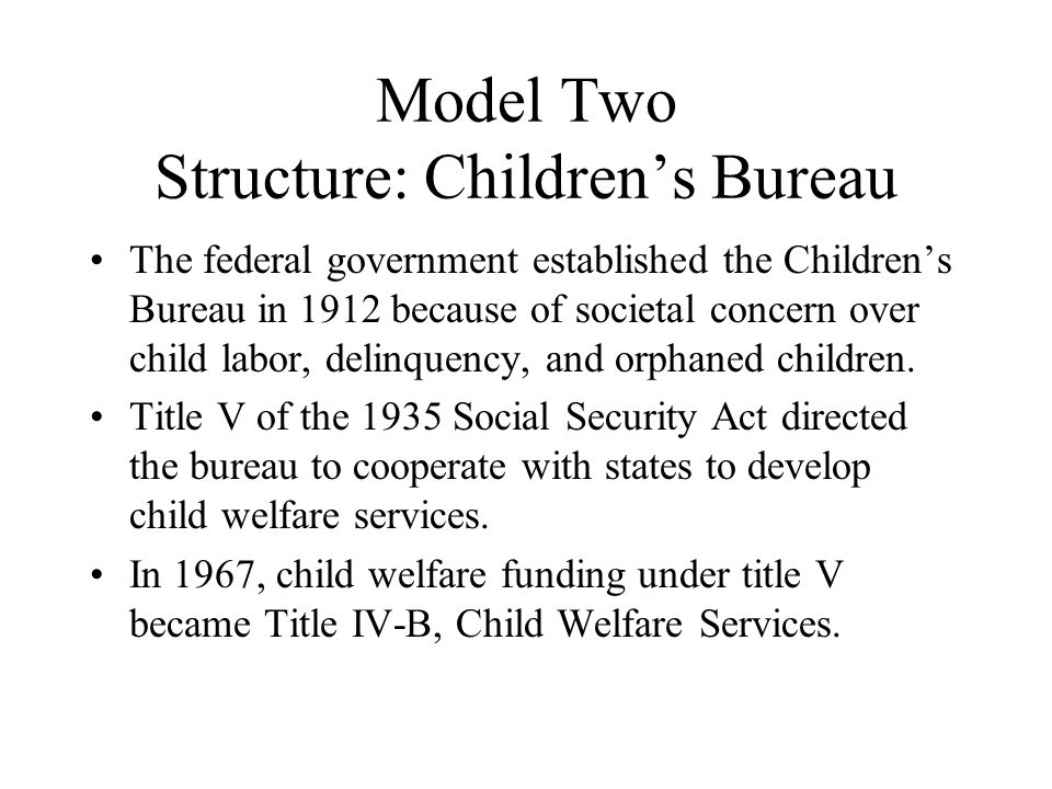 Model Two Structure: Children's Bureau The federal government established the Children's Bureau in 1912 because of societal concern over child labor,
