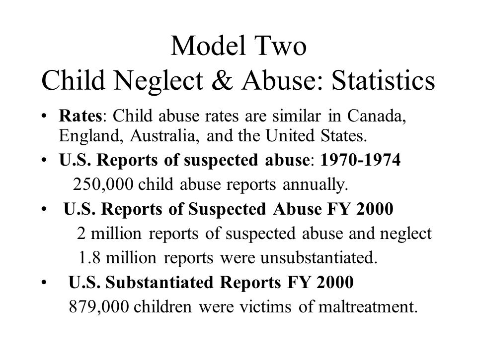 Model Two Child Neglect & Abuse: Statistics Rates: Child abuse rates are similar in Canada, England, Australia, and the United States. U.S. Reports of