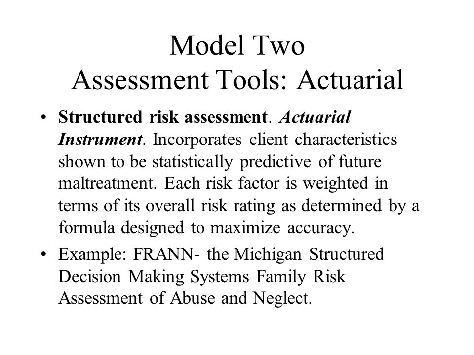 Model Two Assessment Tools: Actuarial Structured risk assessment. Actuarial Instrument. Incorporates client characteristics shown to be statistically