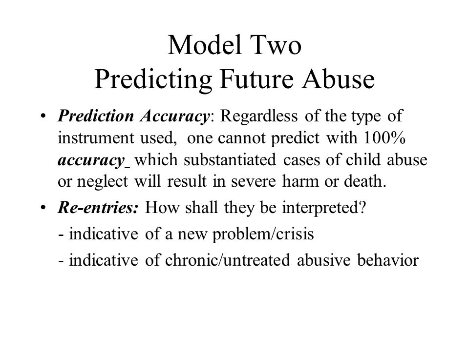 Model Two Predicting Future Abuse Prediction Accuracy: Regardless of the type of instrument used, one cannot predict with 100% accuracy which substant
