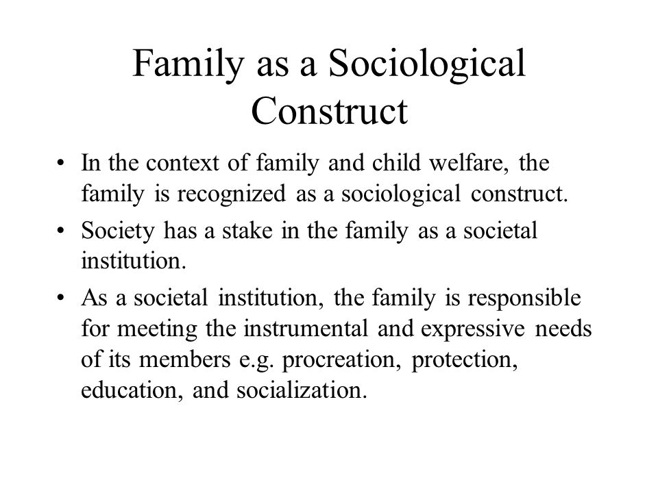Family as a Sociological Construct In the context of family and child welfare, the family is recognized as a sociological construct. Society has a sta