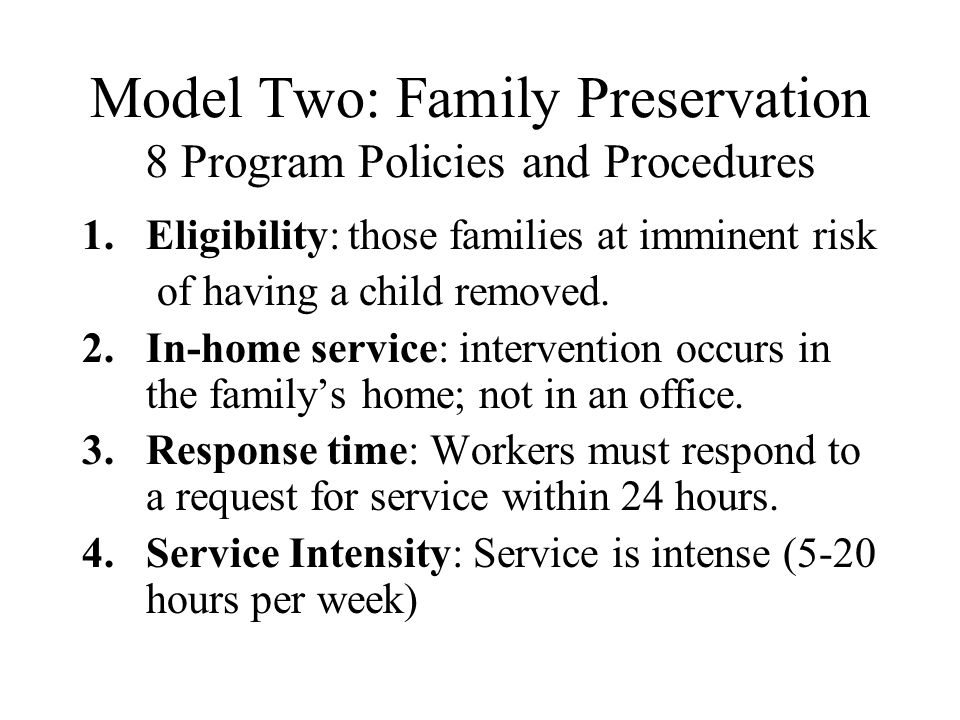 Model Two: Family Preservation 8 Program Policies and Procedures 1.Eligibility: those families at imminent risk of having a child removed. 2.In-home s