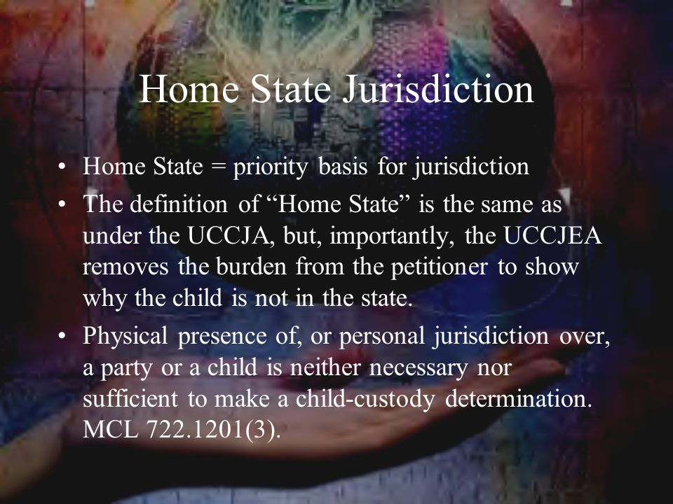 Home State Jurisdiction Home State = priority basis for jurisdiction The definition of Home State is the same as under the UCCJA, but, importantly, the UCCJEA removes the burden from the petitioner to show why the child is not in the state.