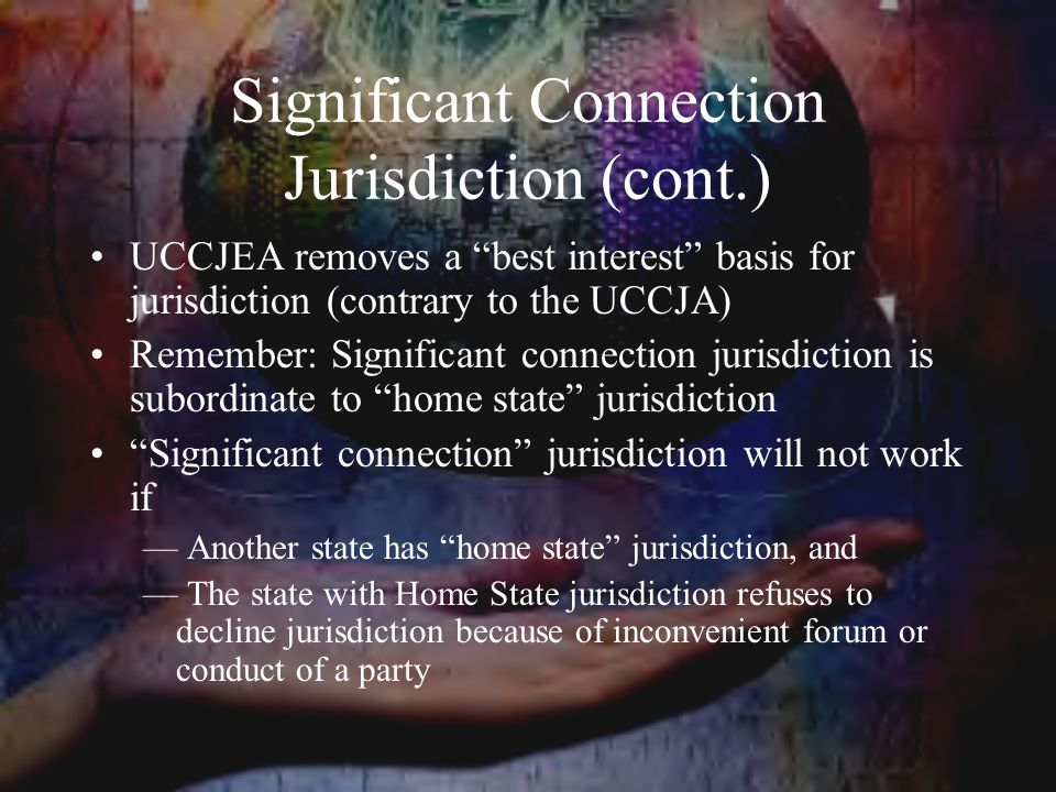 Significant Connection Jurisdiction (cont.) UCCJEA removes a best interest basis for jurisdiction (contrary to the UCCJA) Remember: Significant connection jurisdiction is subordinate to home state jurisdiction Significant connection jurisdiction will not work if — Another state has home state jurisdiction, and — The state with Home State jurisdiction refuses to decline jurisdiction because of inconvenient forum or conduct of a party