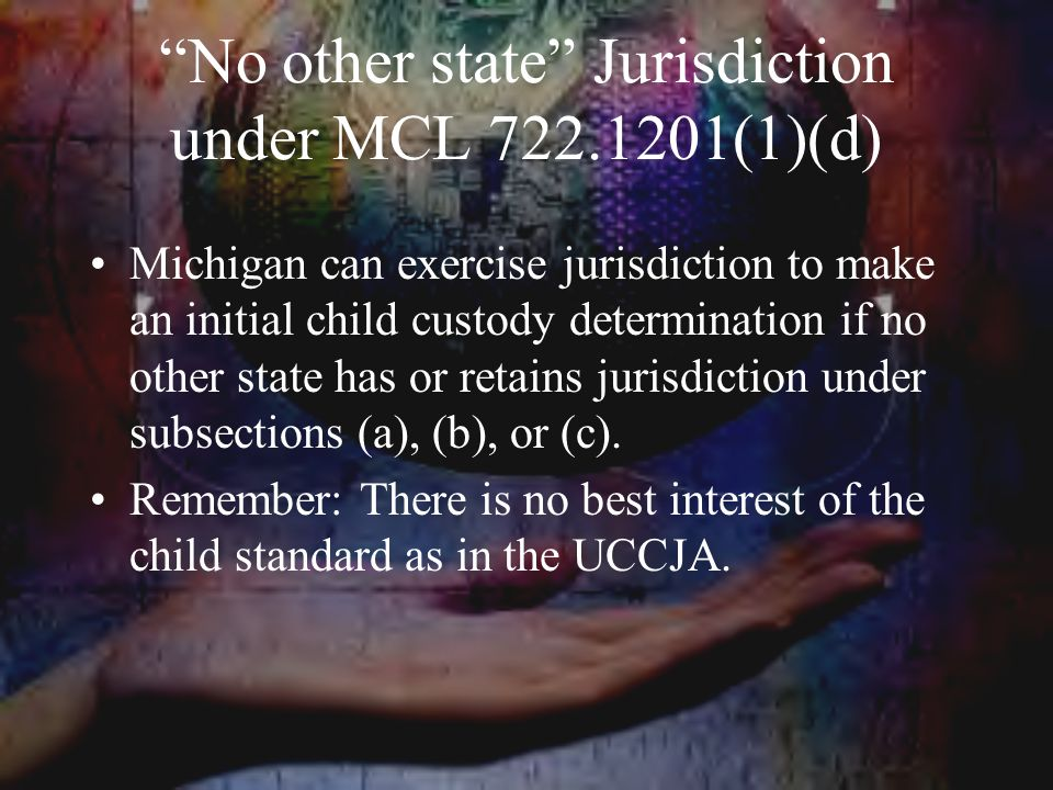 No other state Jurisdiction under MCL 722.1201(1)(d) Michigan can exercise jurisdiction to make an initial child custody determination if no other state has or retains jurisdiction under subsections (a), (b), or (c).