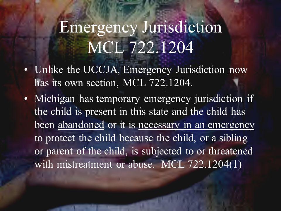 Emergency Jurisdiction MCL 722.1204 Unlike the UCCJA, Emergency Jurisdiction now has its own section, MCL 722.1204.
