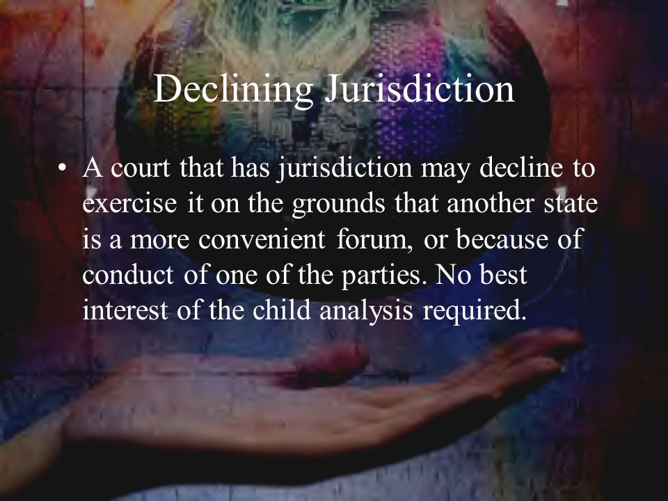 Declining Jurisdiction A court that has jurisdiction may decline to exercise it on the grounds that another state is a more convenient forum, or because of conduct of one of the parties.