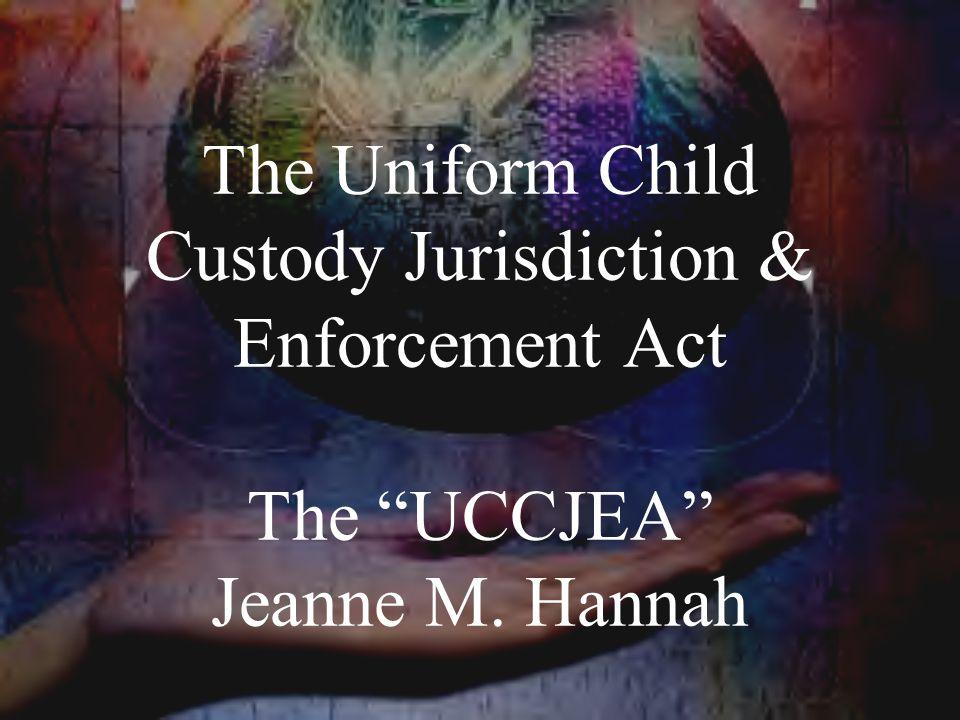 The Uniform Child Custody Jurisdiction & Enforcement Act The UCCJEA Jeanne M. Hannah