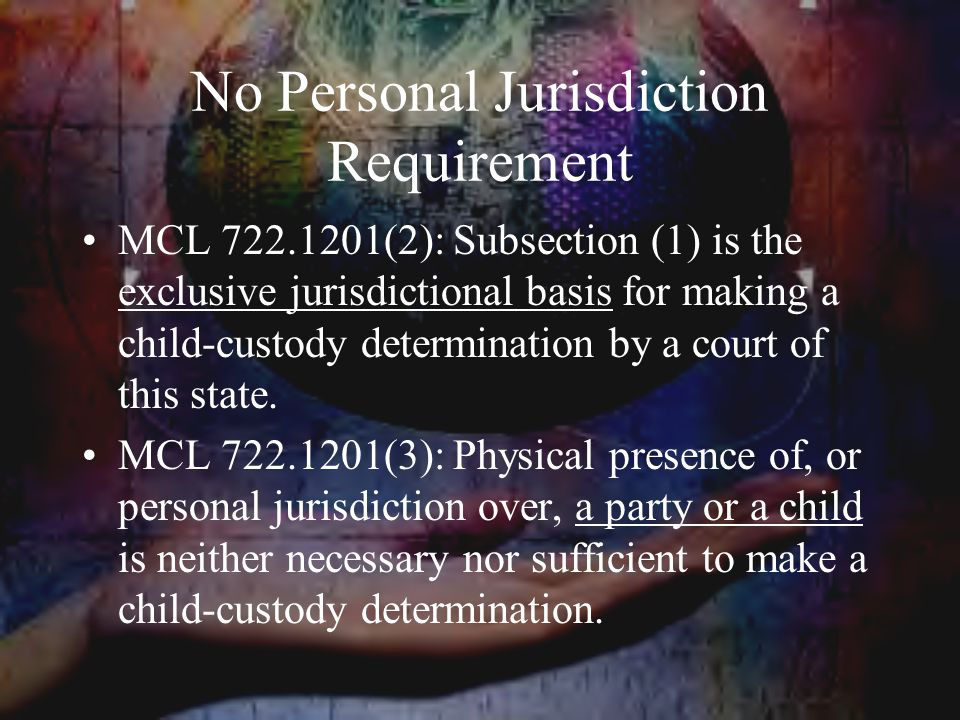 No Personal Jurisdiction Requirement MCL 722.1201(2): Subsection (1) is the exclusive jurisdictional basis for making a child-custody determination by a court of this state.