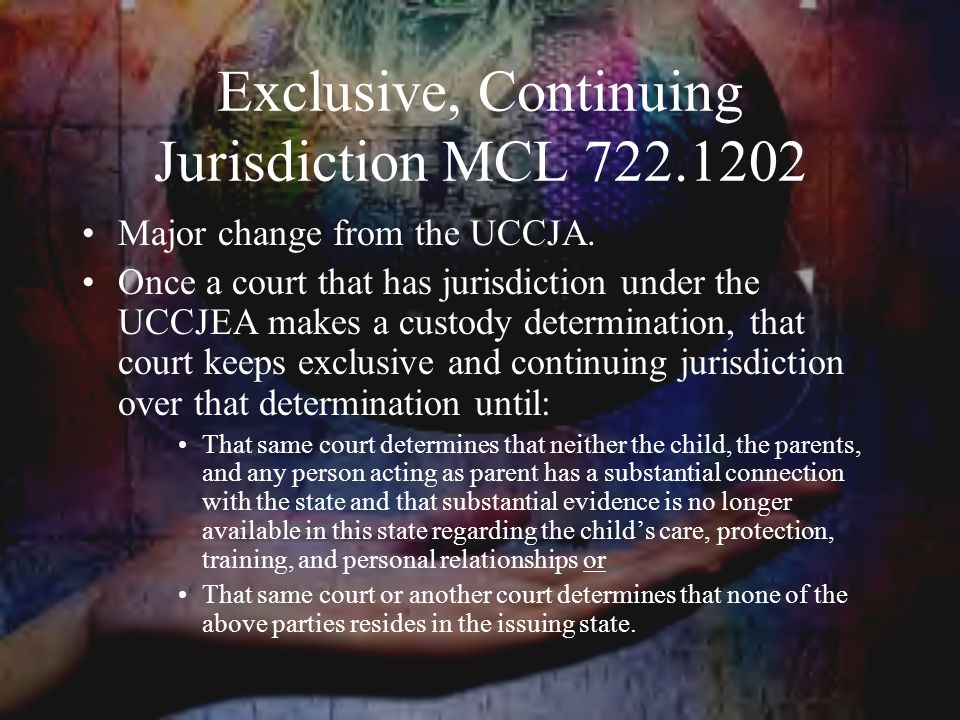 Exclusive, Continuing Jurisdiction MCL 722.1202 Major change from the UCCJA.