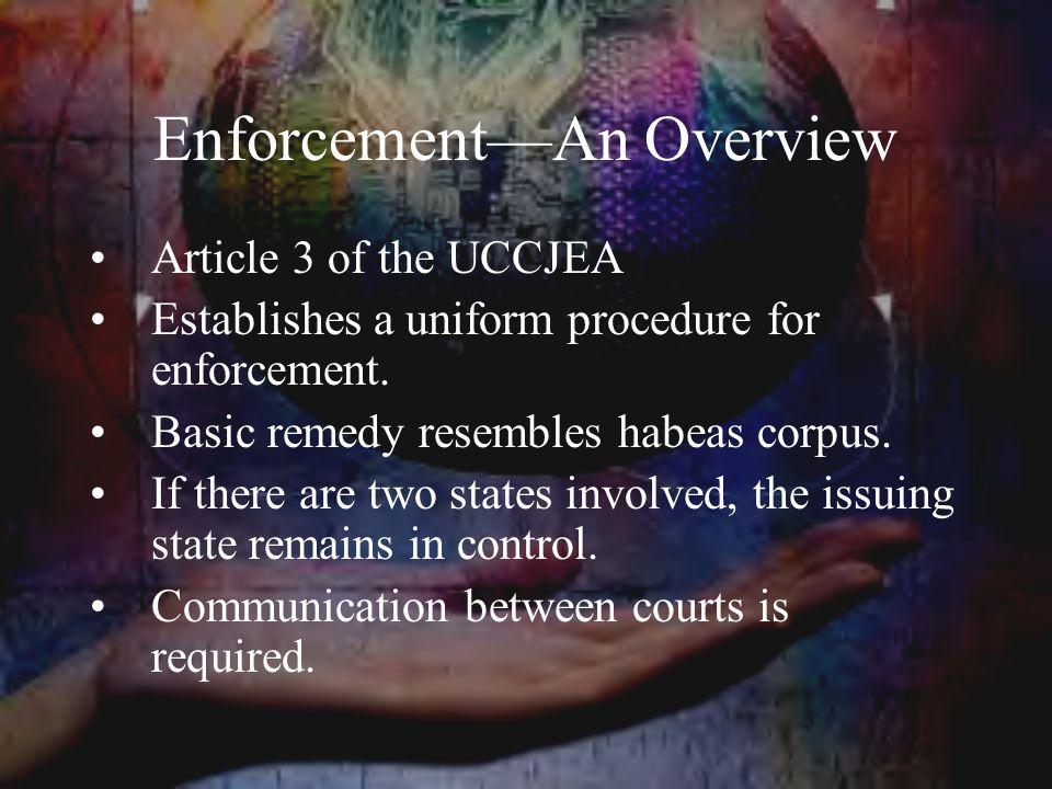 Enforcement—An Overview Article 3 of the UCCJEA Establishes a uniform procedure for enforcement.