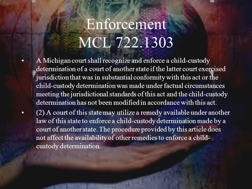 Enforcement MCL 722.1303 A Michigan court shall recognize and enforce a child-custody determination of a court of another state if the latter court exercised jurisdiction that was in substantial conformity with this act or the child-custody determination was made under factual circumstances meeting the jurisdictional standards of this act and the child-custody determination has not been modified in accordance with this act.