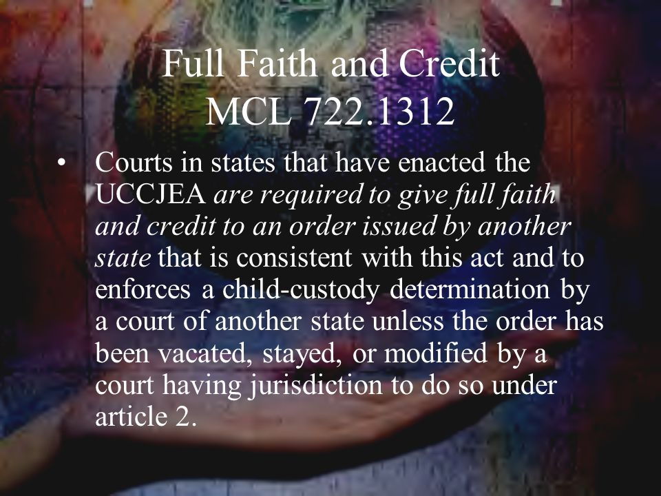 Full Faith and Credit MCL 722.1312 Courts in states that have enacted the UCCJEA are required to give full faith and credit to an order issued by another state that is consistent with this act and to enforces a child-custody determination by a court of another state unless the order has been vacated, stayed, or modified by a court having jurisdiction to do so under article 2.