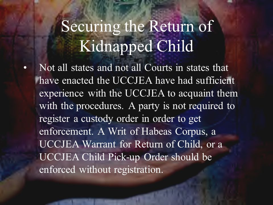 Securing the Return of Kidnapped Child Not all states and not all Courts in states that have enacted the UCCJEA have had sufficient experience with the UCCJEA to acquaint them with the procedures.