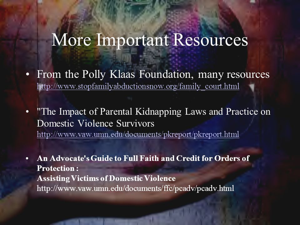 More Important Resources From the Polly Klaas Foundation, many resources http://www.stopfamilyabductionsnow.org/family_court.html http://www.stopfamilyabductionsnow.org/family_court.html The Impact of Parental Kidnapping Laws and Practice on Domestic Violence Survivors http://www.vaw.umn.edu/documents/pkreport/pkreport.html http://www.vaw.umn.edu/documents/pkreport/pkreport.html An Advocate s Guide to Full Faith and Credit for Orders of Protection : Assisting Victims of Domestic Violence http://www.vaw.umn.edu/documents/ffc/pcadv/pcadv.html