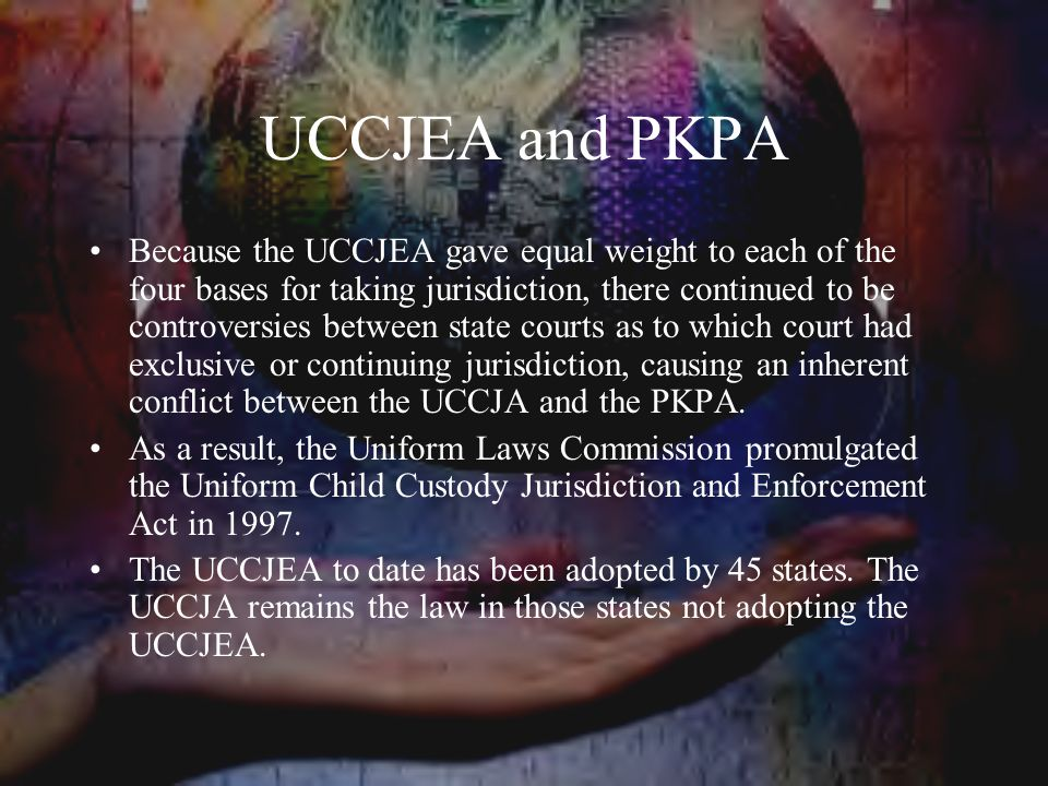 UCCJEA and PKPA Because the UCCJEA gave equal weight to each of the four bases for taking jurisdiction, there continued to be controversies between state courts as to which court had exclusive or continuing jurisdiction, causing an inherent conflict between the UCCJA and the PKPA.