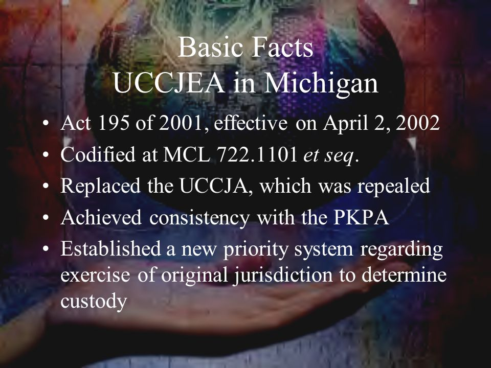 Basic Facts UCCJEA in Michigan Act 195 of 2001, effective on April 2, 2002 Codified at MCL 722.1101 et seq.