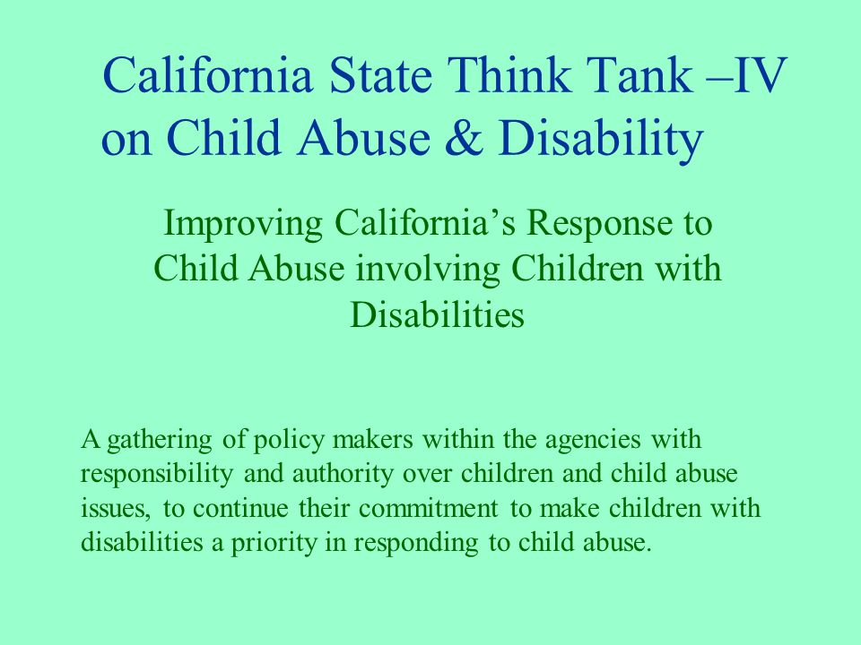 California State Think Tank –IV on Child Abuse & Disability Improving California's Response to Child Abuse involving Children with Disabilities A gathering of policy makers within the agencies with responsibility and authority over children and child abuse issues, to continue their commitment to make children with disabilities a priority in responding to child abuse.