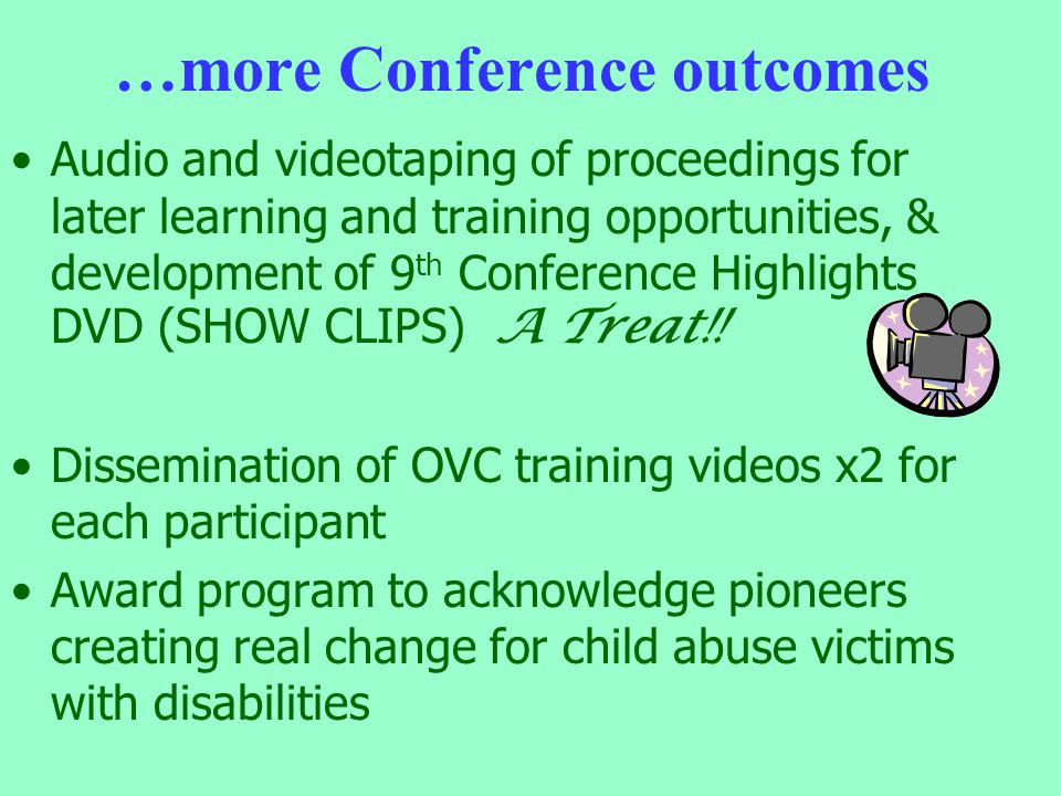 …more Conference outcomes Audio and videotaping of proceedings for later learning and training opportunities, & development of 9 th Conference Highlights DVD (SHOW CLIPS) A Treat!.