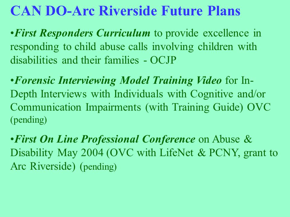 INTERNET & WEBSITE CAN DO-Arc Riverside Future Plans First Responders Curriculum to provide excellence in responding to child abuse calls involving children with disabilities and their families - OCJP Forensic Interviewing Model Training Video for In- Depth Interviews with Individuals with Cognitive and/or Communication Impairments (with Training Guide) OVC (pending) First On Line Professional Conference on Abuse & Disability May 2004 (OVC with LifeNet & PCNY, grant to Arc Riverside) ( pending)