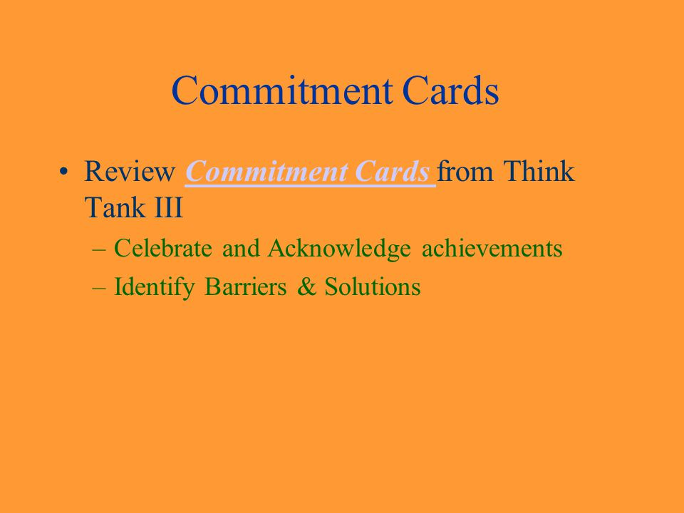 Commitment Cards Review Commitment Cards from Think Tank IIICommitment Cards –Celebrate and Acknowledge achievements –Identify Barriers & Solutions