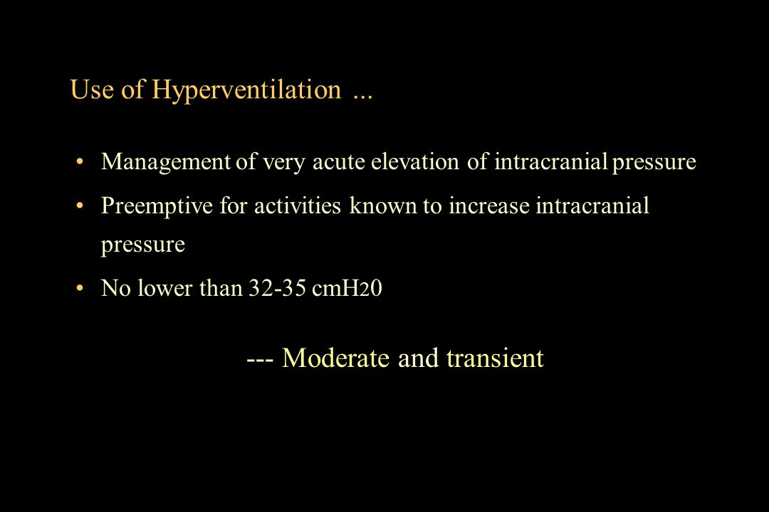 Use of Hyperventilation... Management of very acute elevation of intracranial pressure Preemptive for activities known to increase intracranial pressu