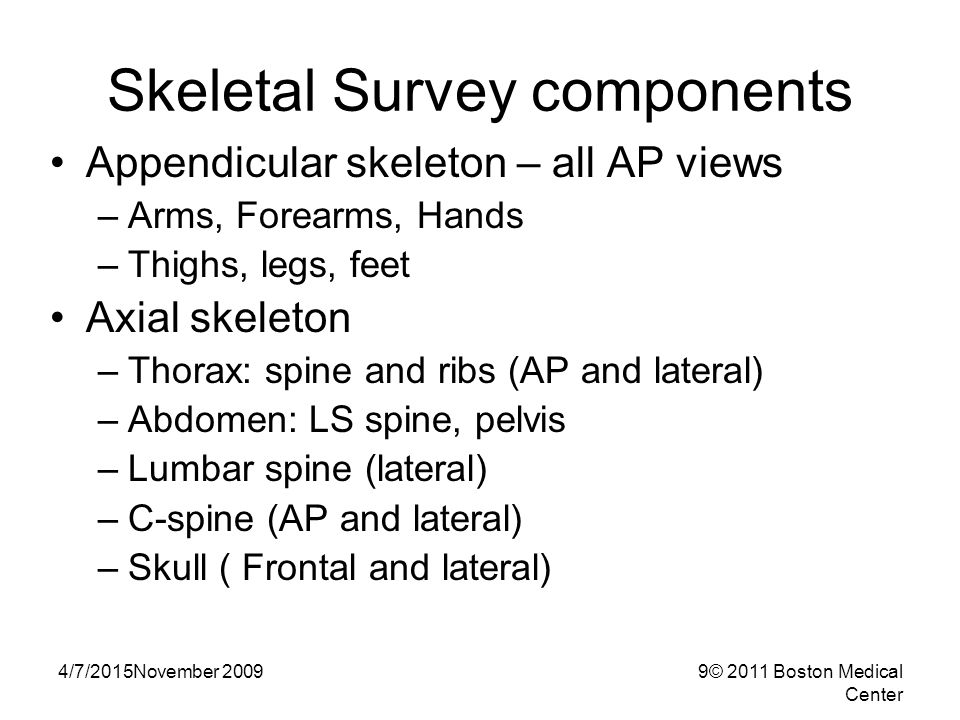 4/7/2015November 20099© 2011 Boston Medical Center Skeletal Survey components Appendicular skeleton – all AP views –Arms, Forearms, Hands –Thighs, legs, feet Axial skeleton –Thorax: spine and ribs (AP and lateral) –Abdomen: LS spine, pelvis –Lumbar spine (lateral) –C-spine (AP and lateral) –Skull ( Frontal and lateral)