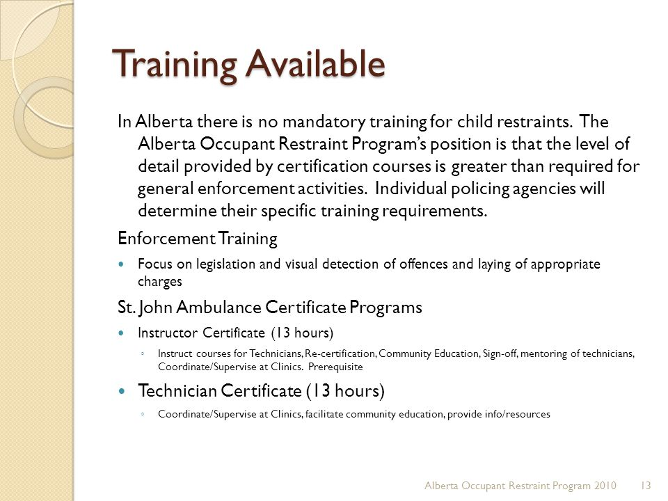 Training Available In Alberta there is no mandatory training for child restraints. The Alberta Occupant Restraint Program's position is that the level