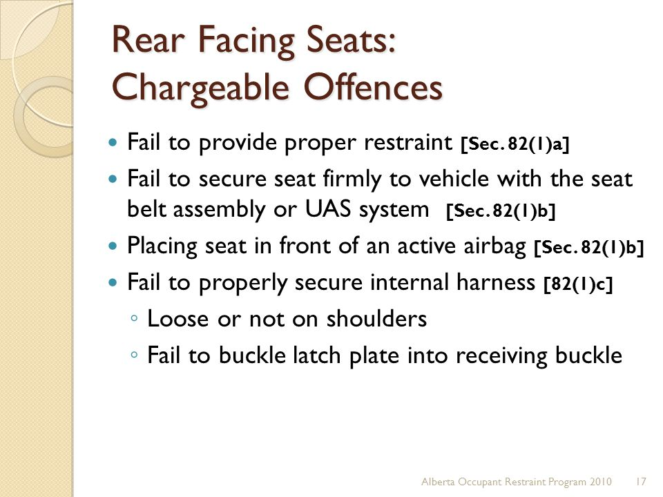 Rear Facing Seats: Chargeable Offences Fail to provide proper restraint [Sec. 82(1)a] Fail to secure seat firmly to vehicle with the seat belt assembl
