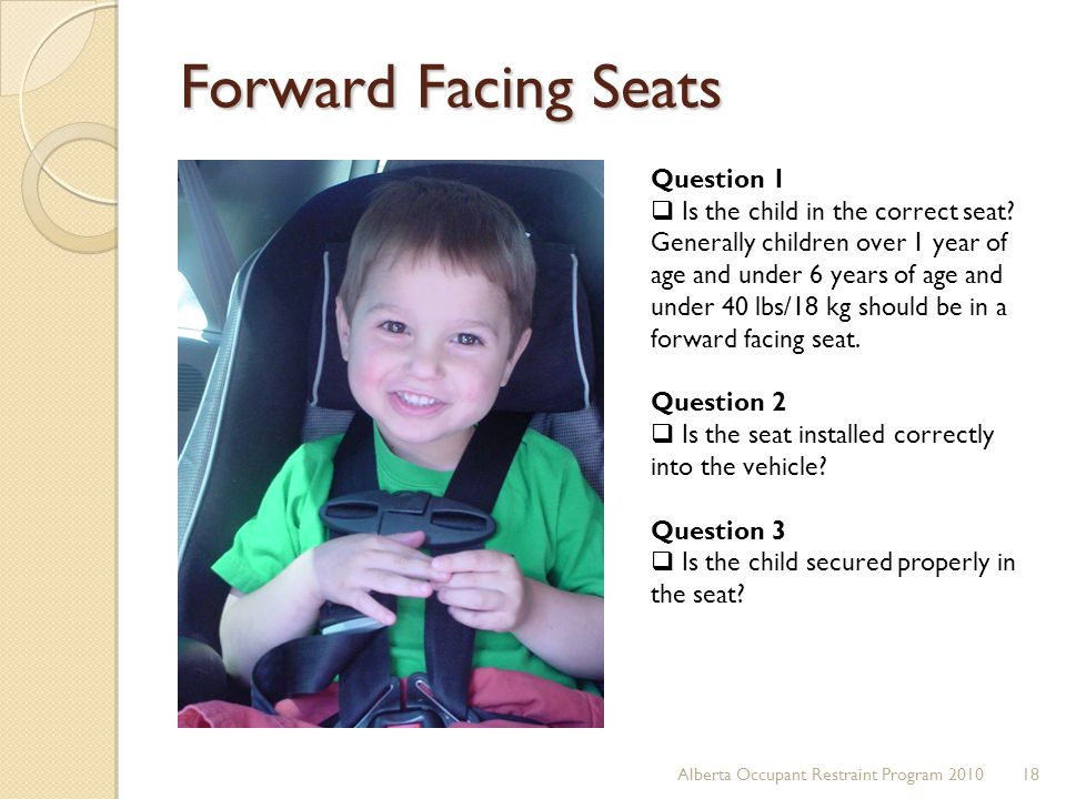 Forward Facing Seats 18Alberta Occupant Restraint Program 2010 Question 1  Is the child in the correct seat? Generally children over 1 year of age an