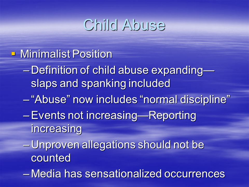"Child Abuse  Minimalist Position –Definition of child abuse expanding— slaps and spanking included –""Abuse"" now includes ""normal discipline"" –Events"