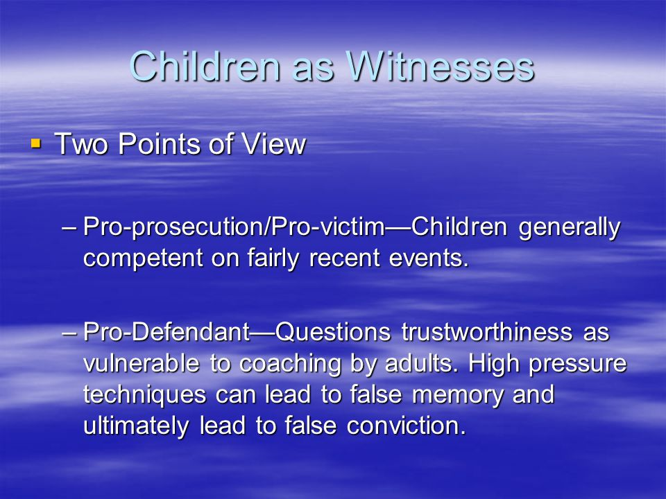 Children as Witnesses  Two Points of View –Pro-prosecution/Pro-victim—Children generally competent on fairly recent events. –Pro-Defendant—Questions