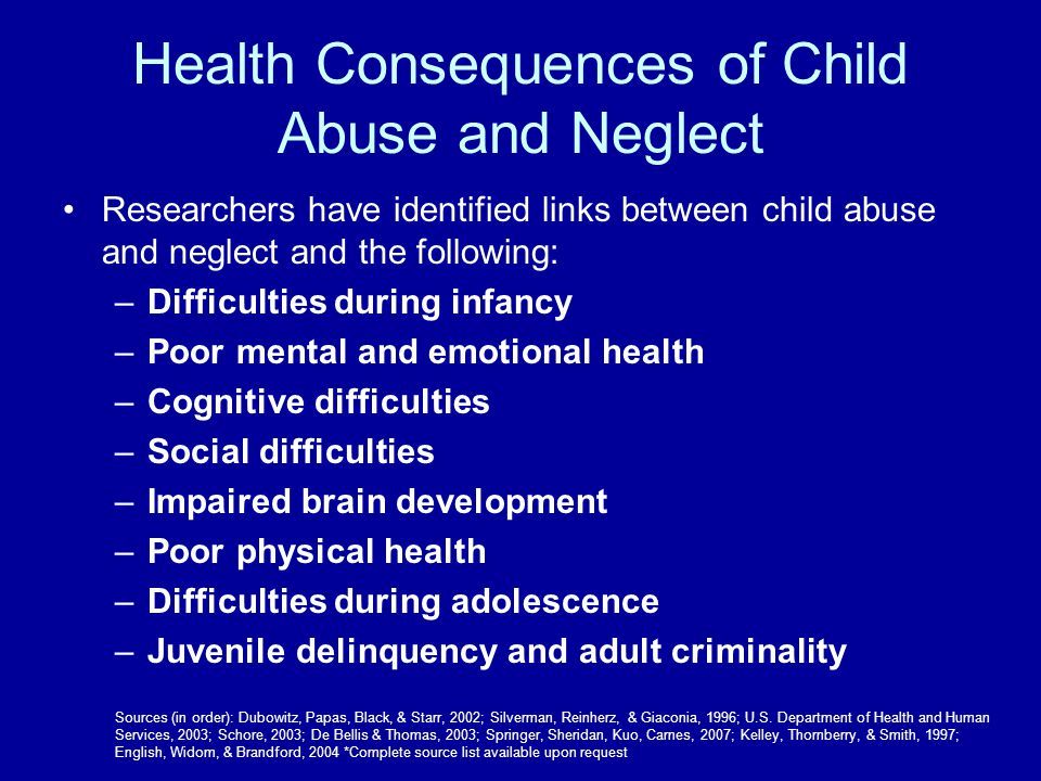 Health Consequences of Child Abuse and Neglect Researchers have identified links between child abuse and neglect and the following: –Difficulties duri