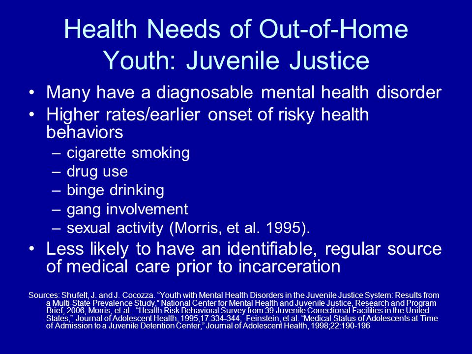 Health Needs of Out-of-Home Youth: Juvenile Justice Many have a diagnosable mental health disorder Higher rates/earlier onset of risky health behavior