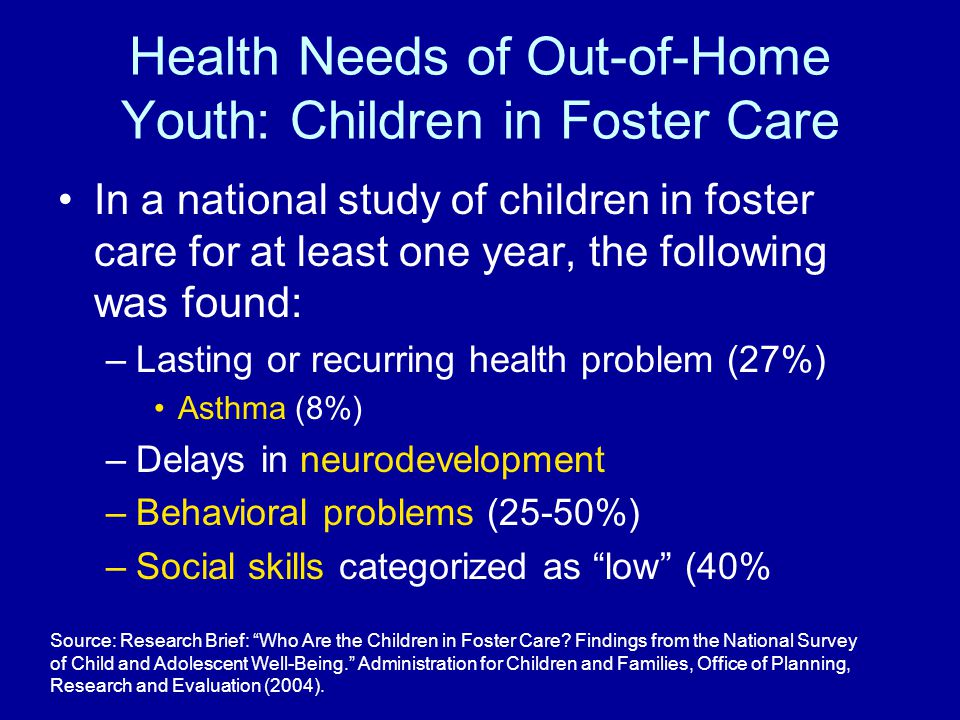 Health Needs of Out-of-Home Youth: Children in Foster Care In a national study of children in foster care for at least one year, the following was fou