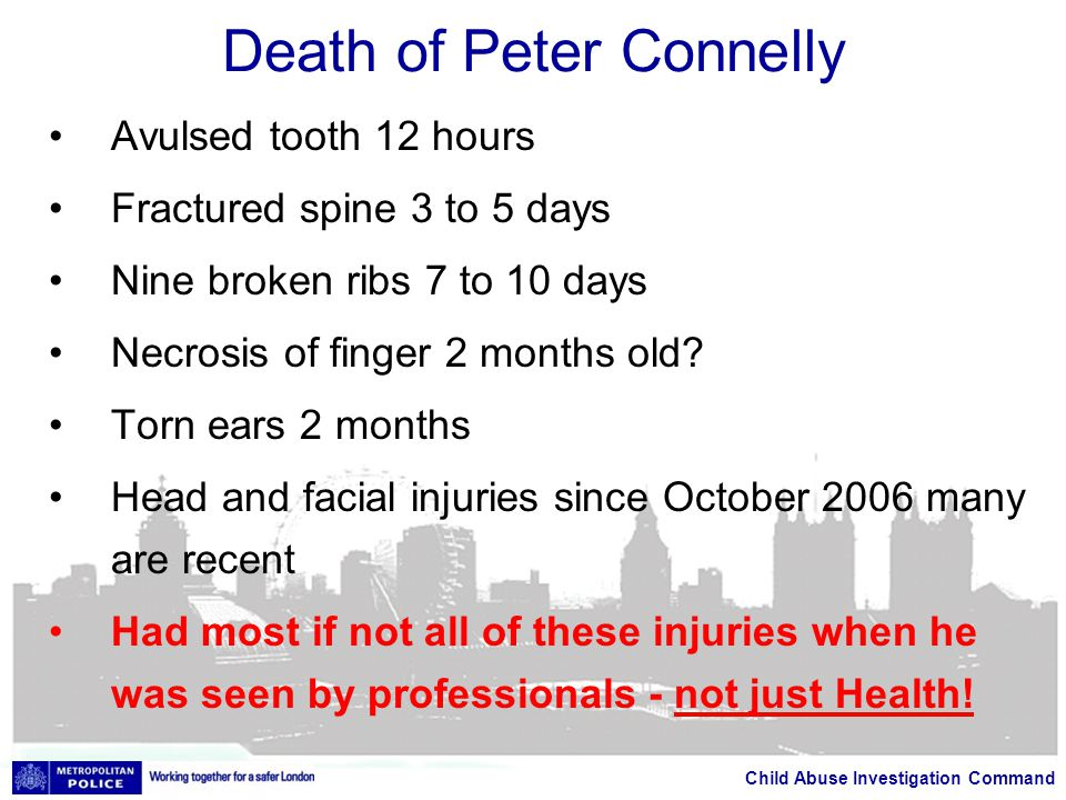 Child Abuse Investigation Command Death of Peter Connelly Avulsed tooth 12 hours Fractured spine 3 to 5 days Nine broken ribs 7 to 10 days Necrosis of