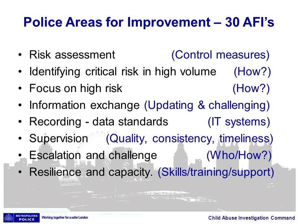 Child Abuse Investigation Command Risk assessment (Control measures) Identifying critical risk in high volume (How ) Focus on high risk (How ) Information exchange (Updating & challenging) Recording - data standards (IT systems) Supervision (Quality, consistency, timeliness) Escalation and challenge (Who/How ) Resilience and capacity.