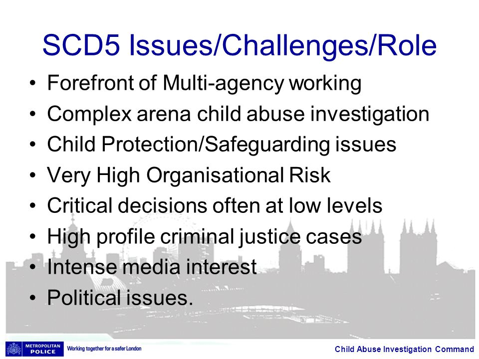 Child Abuse Investigation Command SCD5 Issues/Challenges/Role Forefront of Multi-agency working Complex arena child abuse investigation Child Protection/Safeguarding issues Very High Organisational Risk Critical decisions often at low levels High profile criminal justice cases Intense media interest Political issues.