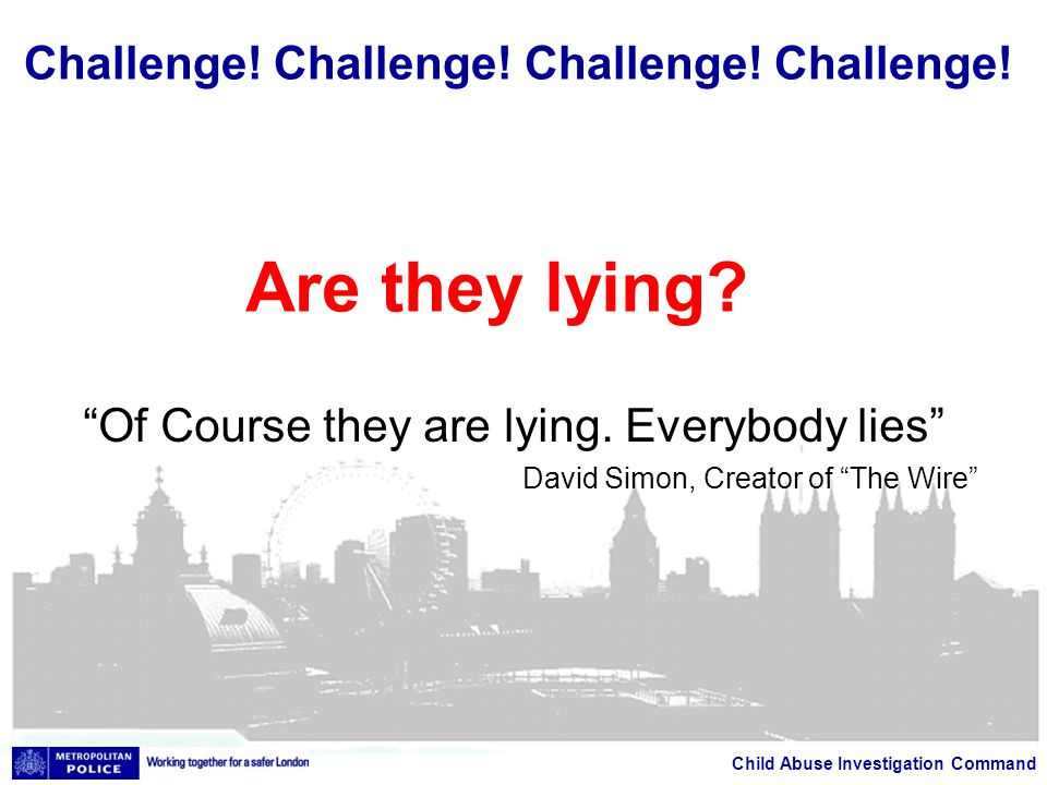 "Child Abuse Investigation Command ""Of Course they are lying. Everybody lies"" David Simon, Creator of ""The Wire"" Challenge! Challenge! Challenge! Chall"