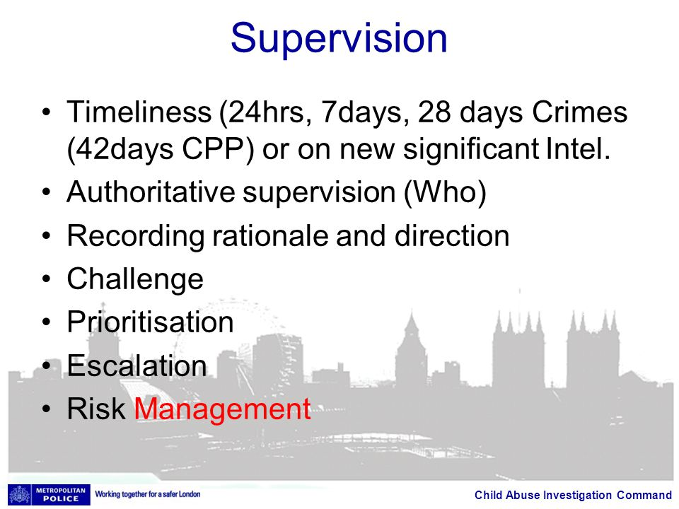 Child Abuse Investigation Command Supervision Timeliness (24hrs, 7days, 28 days Crimes (42days CPP) or on new significant Intel.