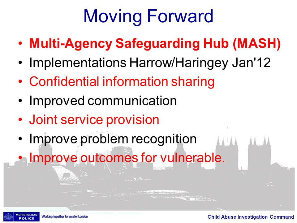 Child Abuse Investigation Command Moving Forward Multi-Agency Safeguarding Hub (MASH) Implementations Harrow/Haringey Jan 12 Confidential information sharing Improved communication Joint service provision Improve problem recognition Improve outcomes for vulnerable.