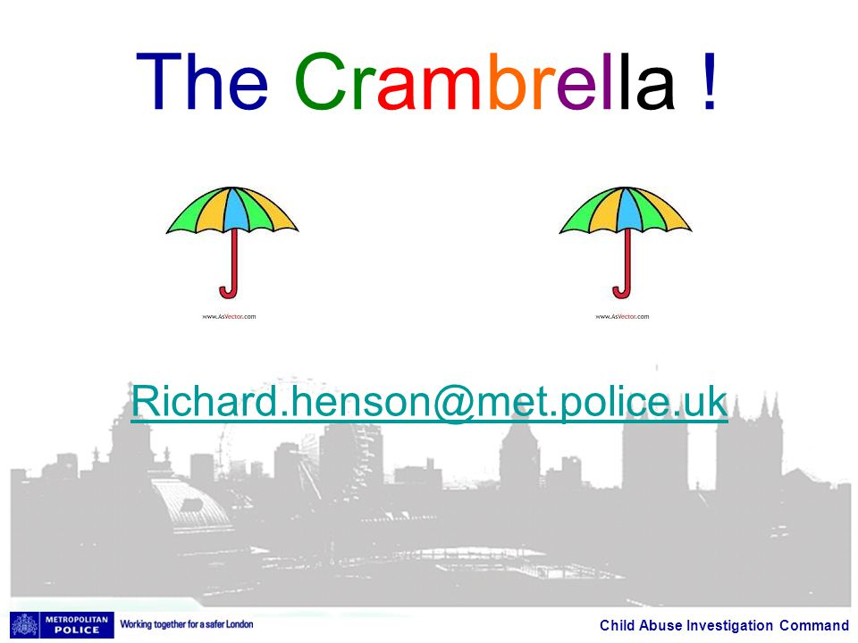 Child Abuse Investigation Command The Crambrella ! Richard.henson@met.police.uk