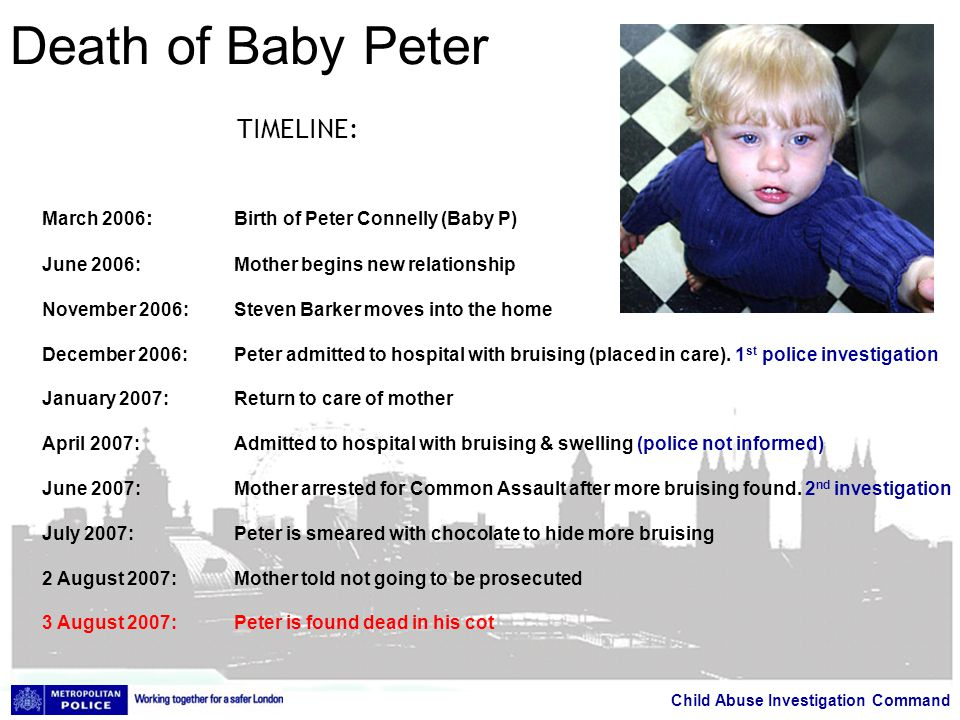 Child Abuse Investigation Command Death of Baby Peter TIMELINE: March 2006 : Birth of Peter Connelly (Baby P) June 2006:Mother begins new relationship