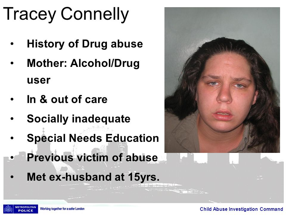 Child Abuse Investigation Command Tracey Connelly History of Drug abuse Mother: Alcohol/Drug user In & out of care Socially inadequate Special Needs Education Previous victim of abuse Met ex-husband at 15yrs.