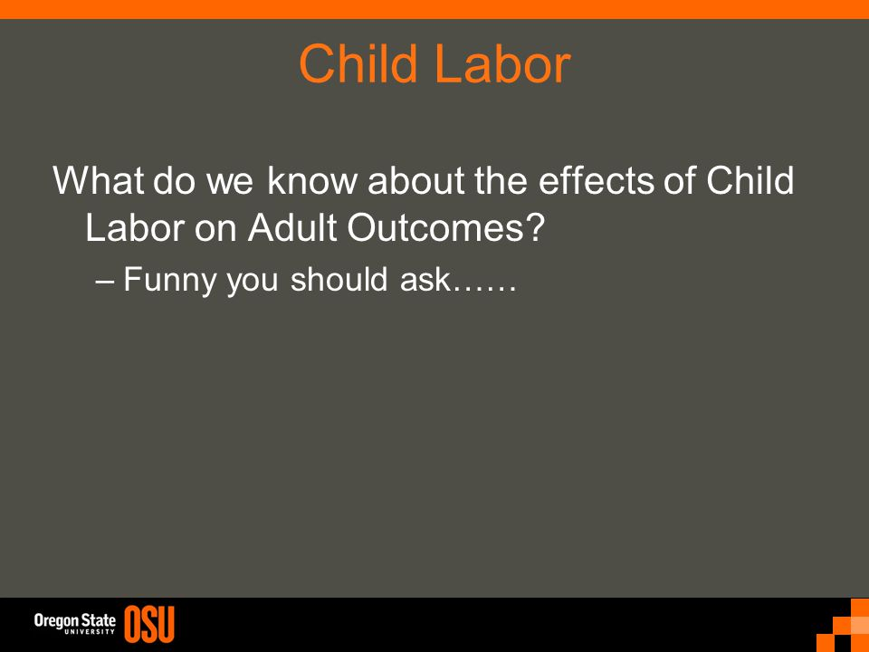 Child Labor What do we know about the effects of Child Labor on Adult Outcomes? –Funny you should ask……