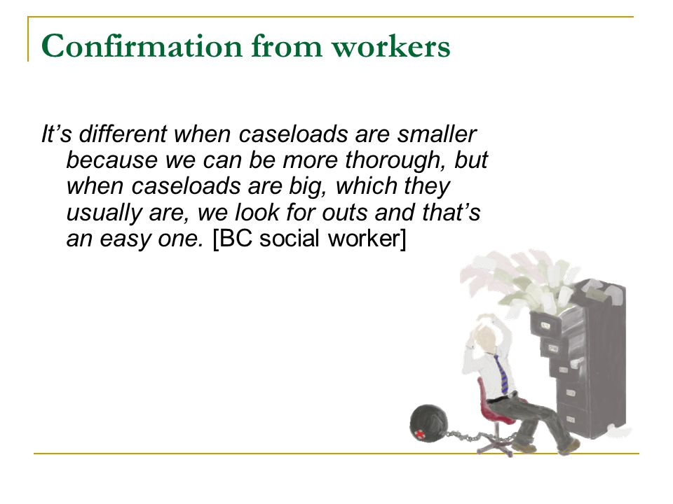 Confirmation from workers It's different when caseloads are smaller because we can be more thorough, but when caseloads are big, which they usually ar