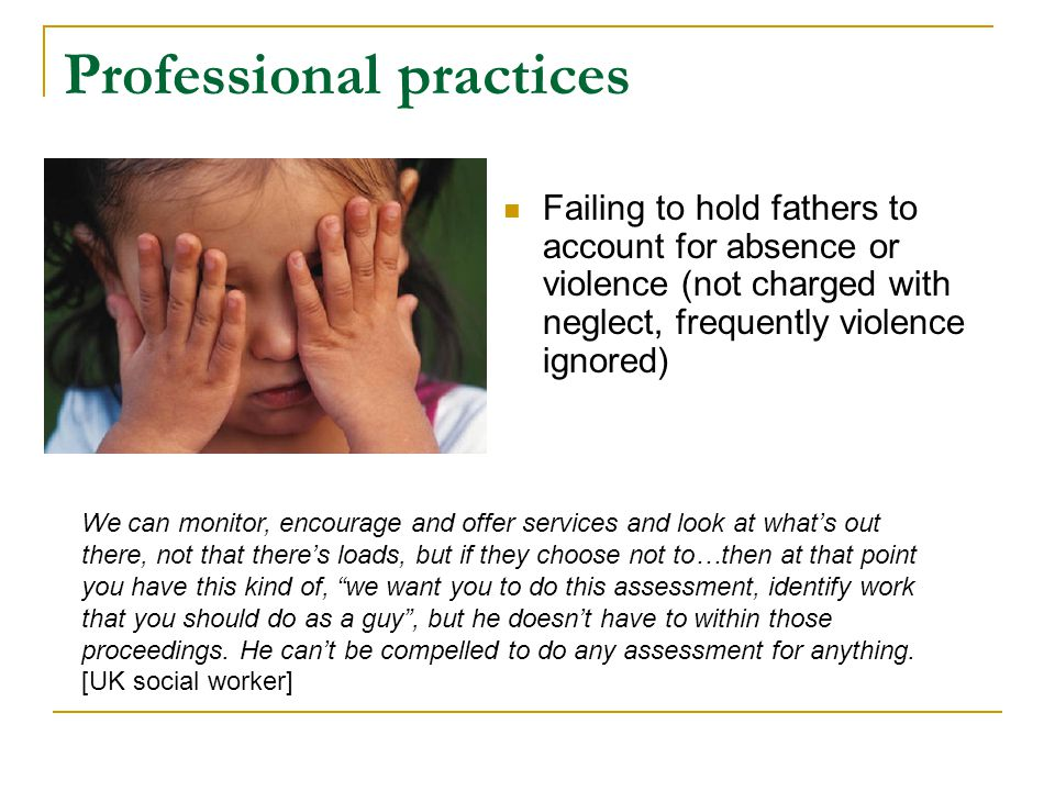 Professional practices Failing to hold fathers to account for absence or violence (not charged with neglect, frequently violence ignored) We can monit